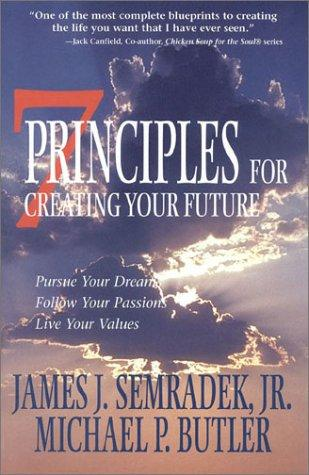 7 Principles for Creating Your Future by James J. Semradek, Michael P. Butler
