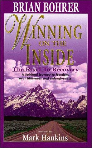 Winning on the Inside - The road to recovery - A spiritual journey to freedom over bitterness and unforgiveness by Brian Bohrer